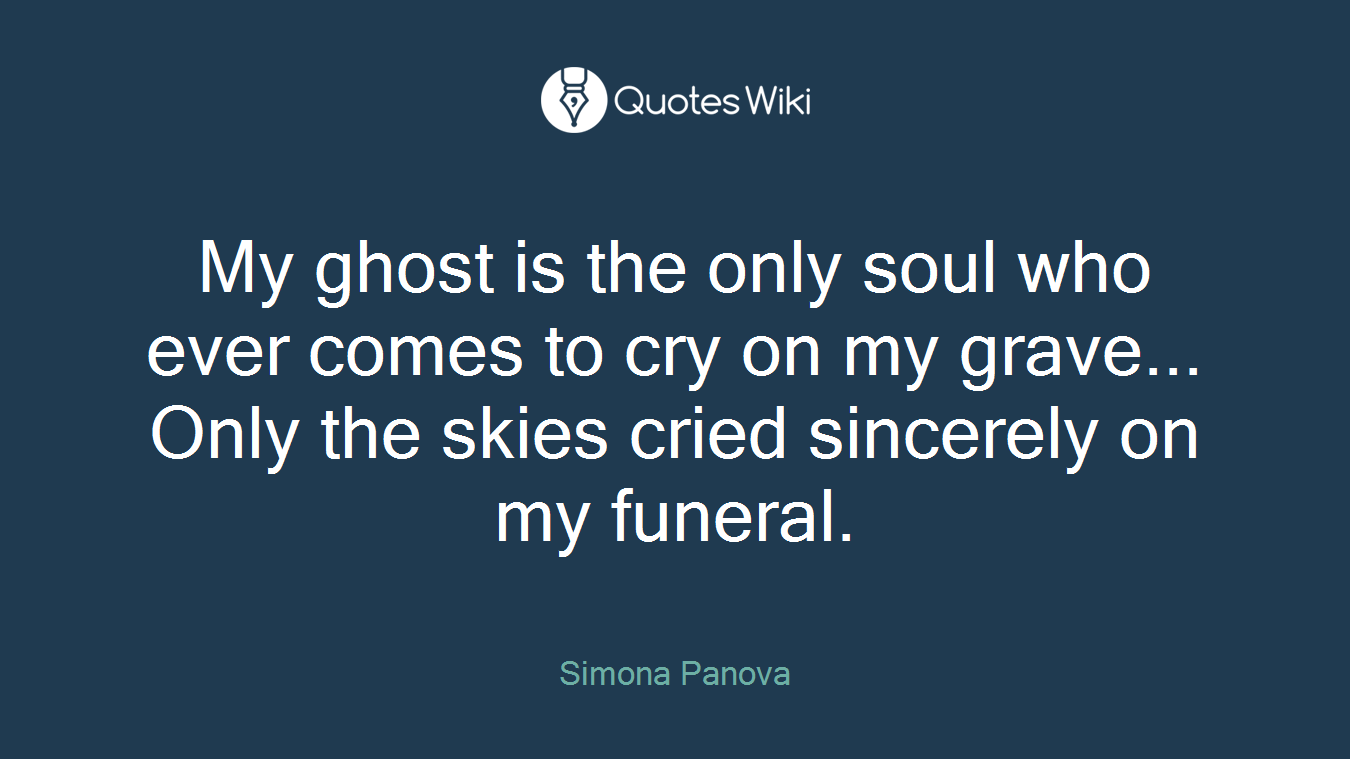 My ghost is the only soul who ever comes to cry on my grave... Only the skies cried sincerely on my funeral.