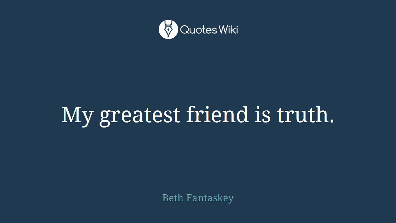 My greatest friend is truth.