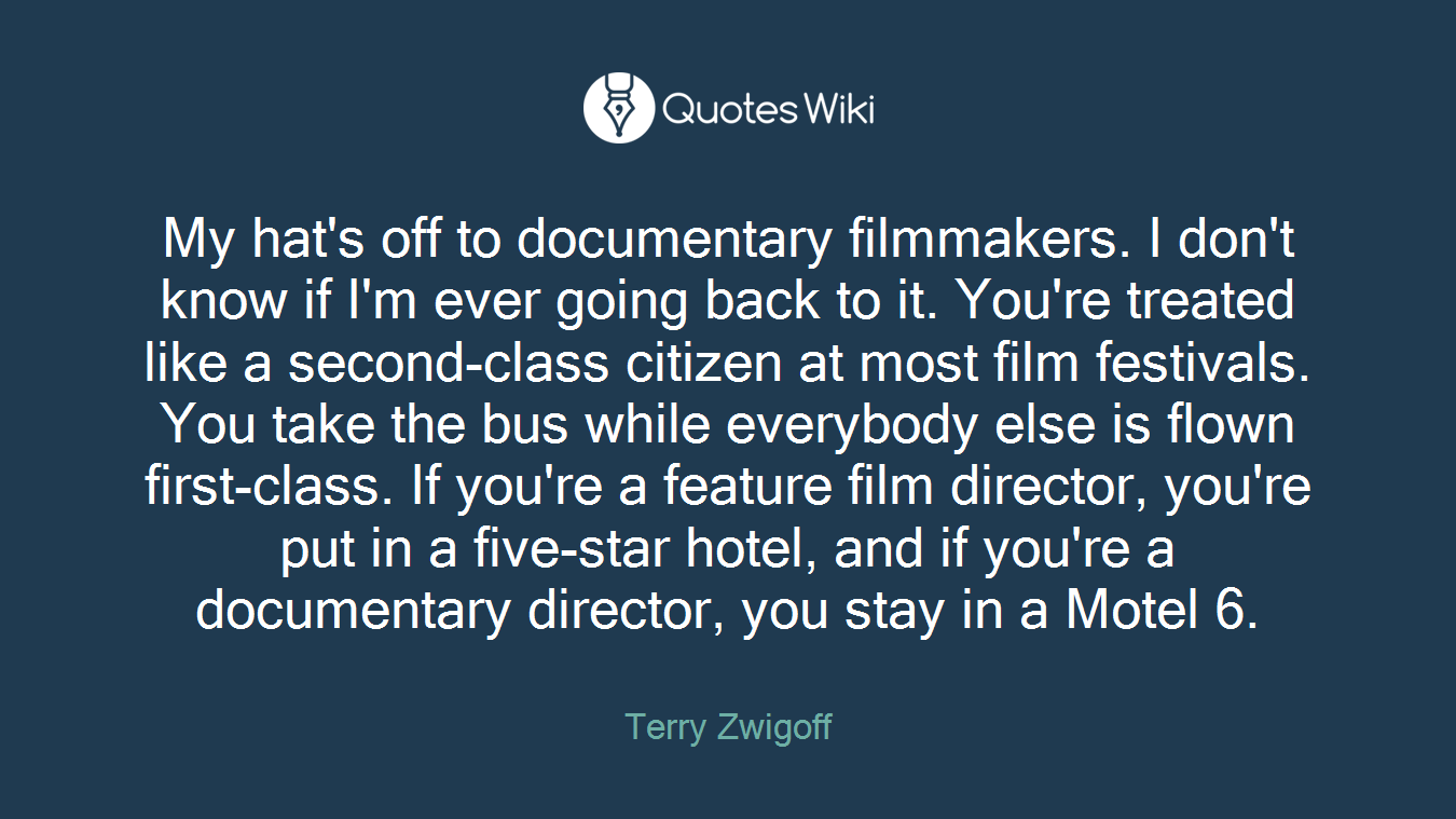 My hat's off to documentary filmmakers. I don't know if I'm ever going back to it. You're treated like a second-class citizen at most film festivals. You take the bus while everybody else is flown first-class. If you're a feature film director, you're put in a five-star hotel, and if you're a documentary director, you stay in a Motel 6.
