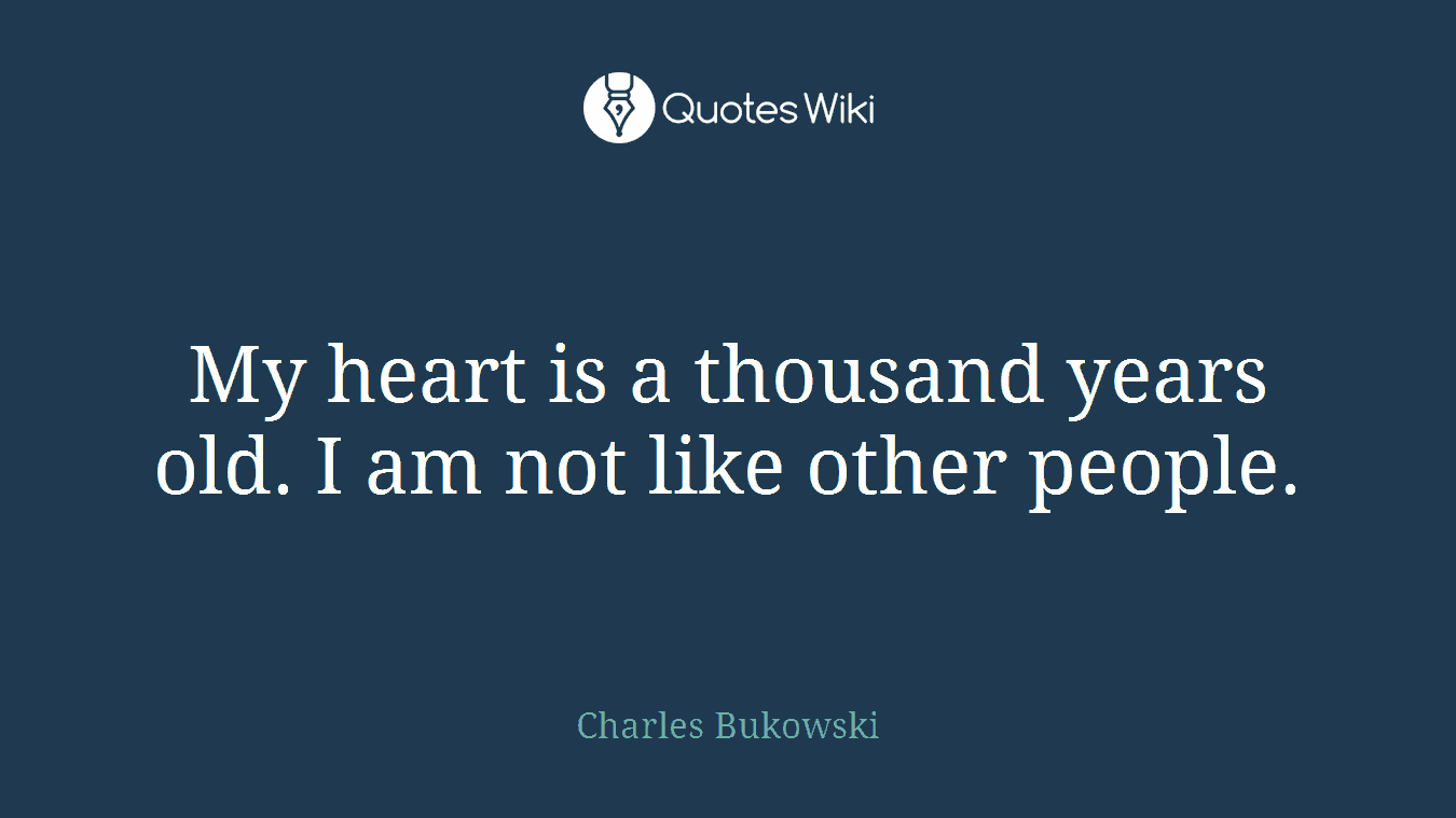 My heart is a thousand years old. I am not like other people.