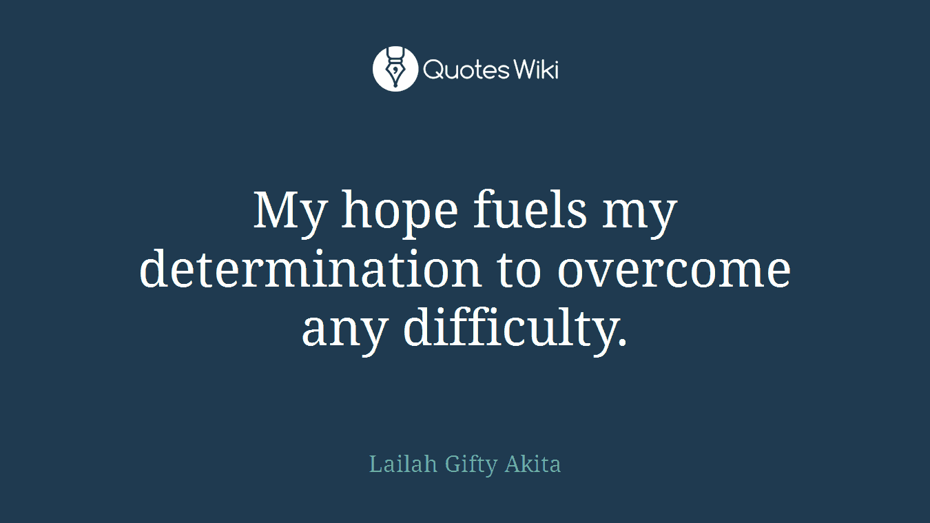My hope fuels my determination to overcome any difficulty.