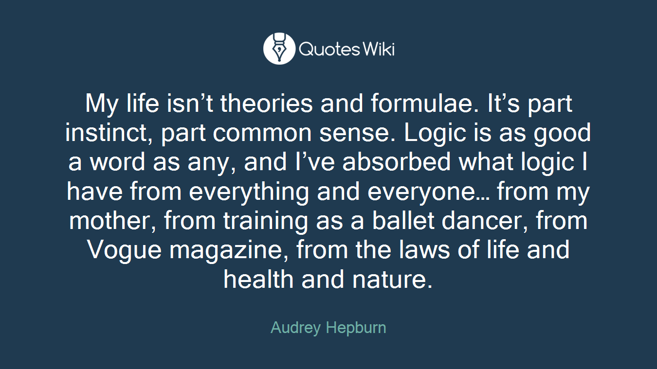 My life isn't theories and formulae. It's part instinct, part common sense. Logic is as good a word as any, and I've absorbed what logic I have from everything and everyone… from my mother, from training as a ballet dancer, from Vogue magazine, from the laws of life and health and nature.