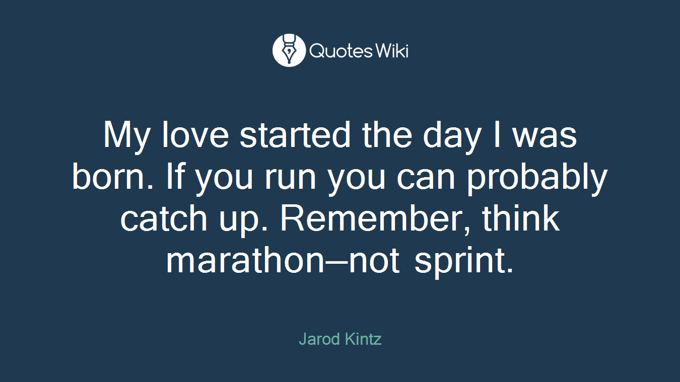 My love started the day I was born. If you run you can probably catch up. Remember, think marathon—not sprint.