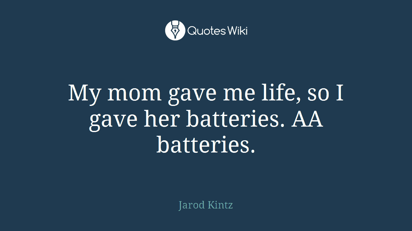 My mom gave me life, so I gave her batteries. AA batteries.