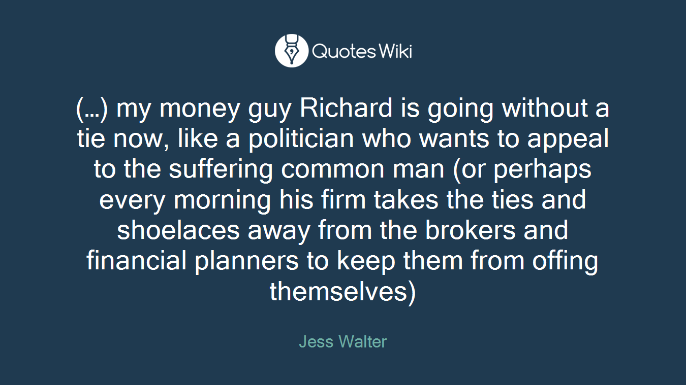 (…) my money guy Richard is going without a tie now, like a politician who wants to appeal to the suffering common man (or perhaps every morning his firm takes the ties and shoelaces away from the brokers and financial planners to keep them from offing themselves)