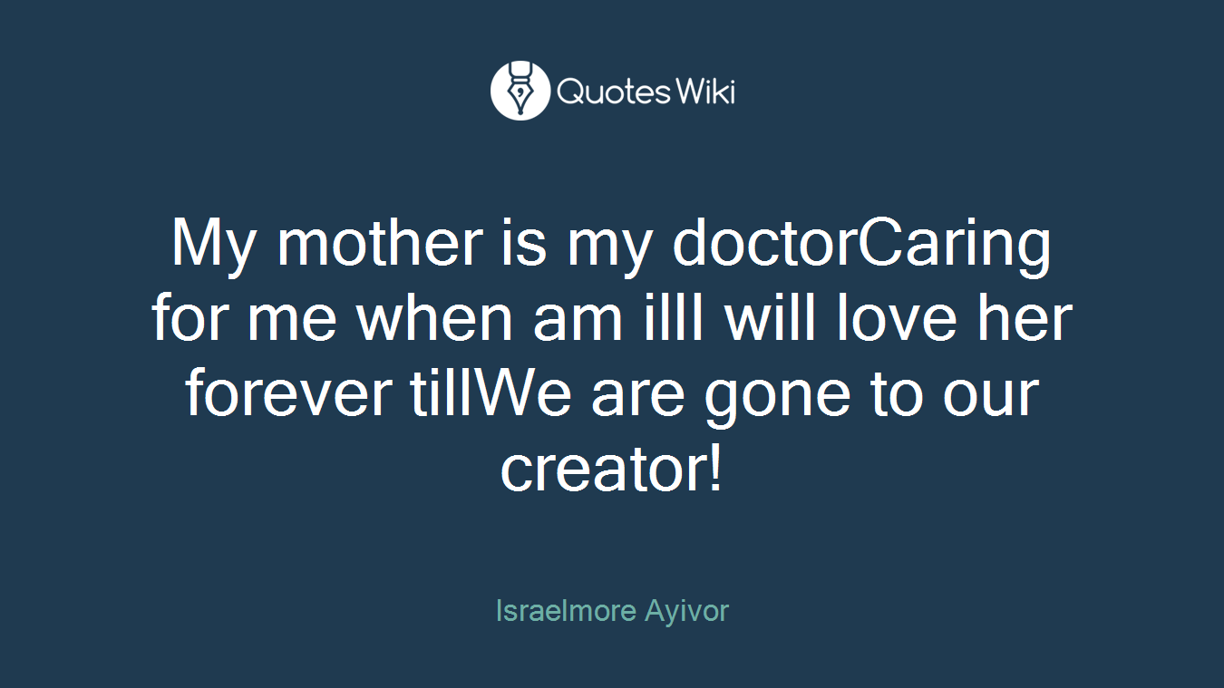 My mother is my doctorCaring for me when am illI will love her forever tillWe are gone to our creator!