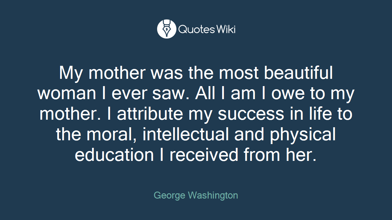 My mother was the most beautiful woman I ever saw. All I am I owe to my mother. I attribute my success in life to the moral, intellectual and physical education I received from her.