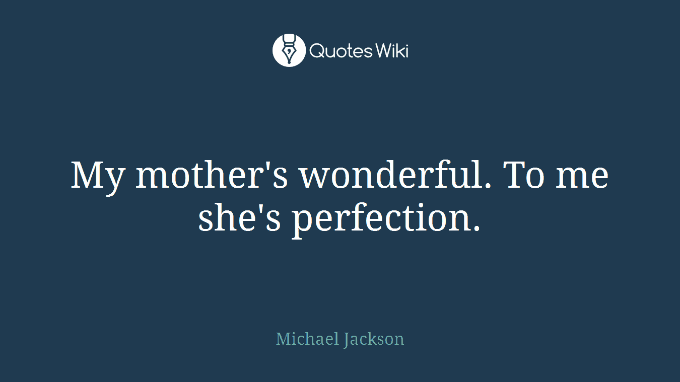 My mother's wonderful. To me she's perfection.