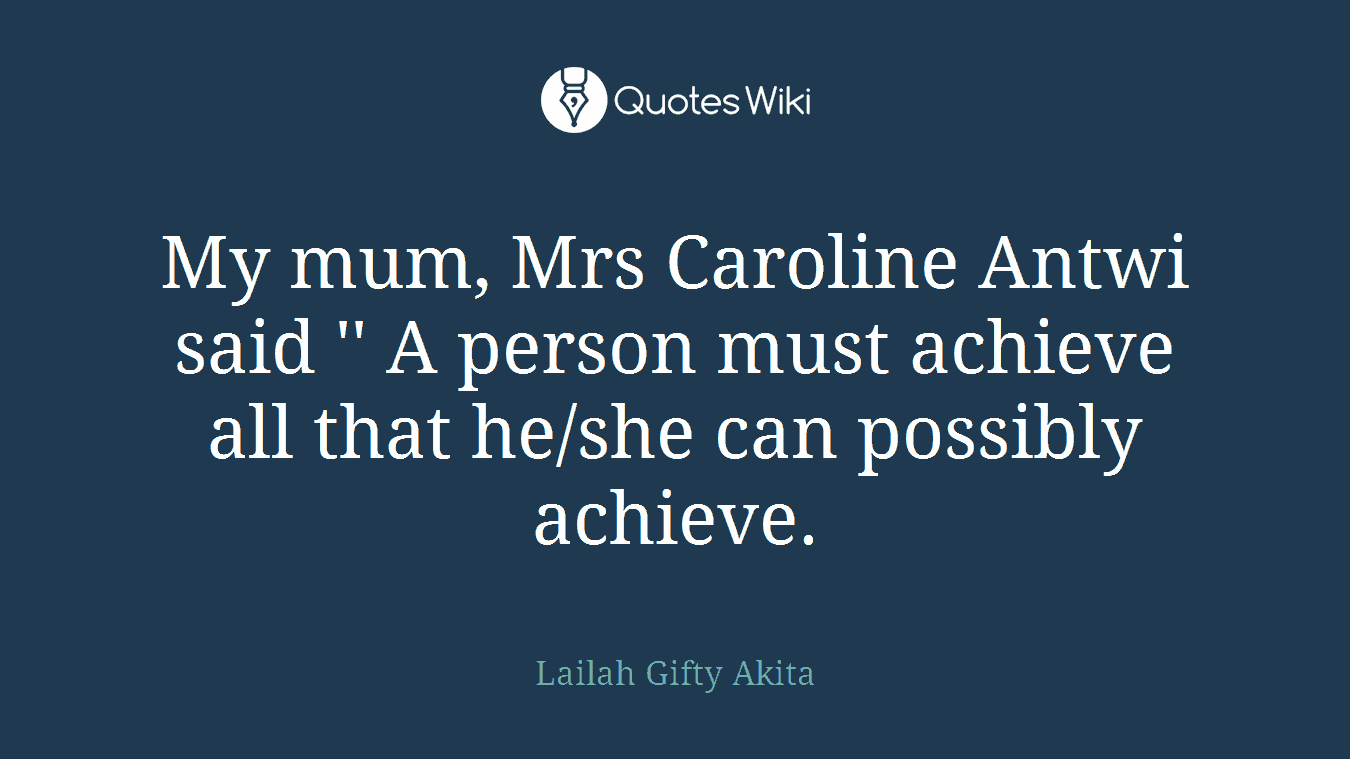 My mum, Mrs Caroline Antwi said '' A person must achieve all that he/she can possibly achieve.