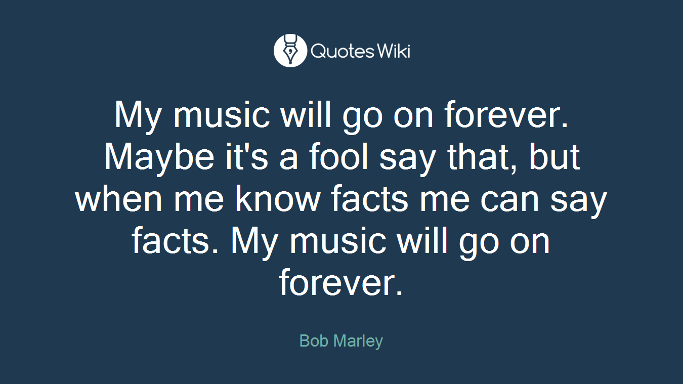 My music will go on forever. Maybe it's a fool say that, but when me know facts me can say facts. My music will go on forever.