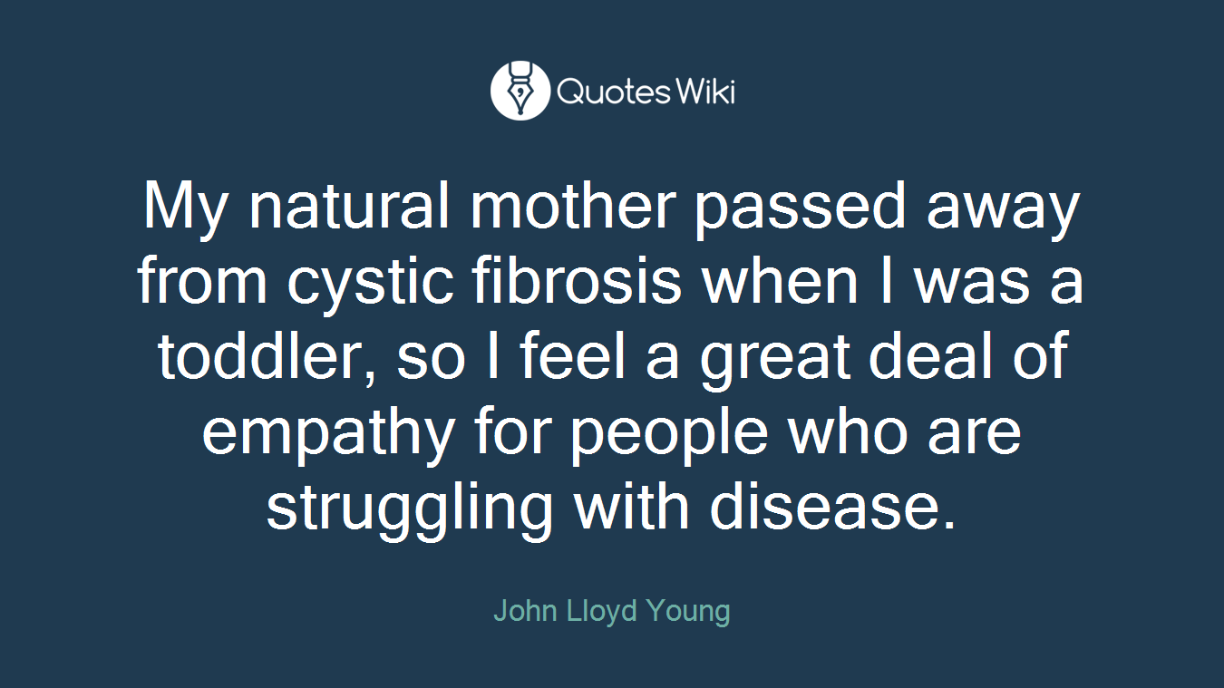 My natural mother passed away from cystic fibrosis when I was a toddler, so I feel a great deal of empathy for people who are struggling with disease.