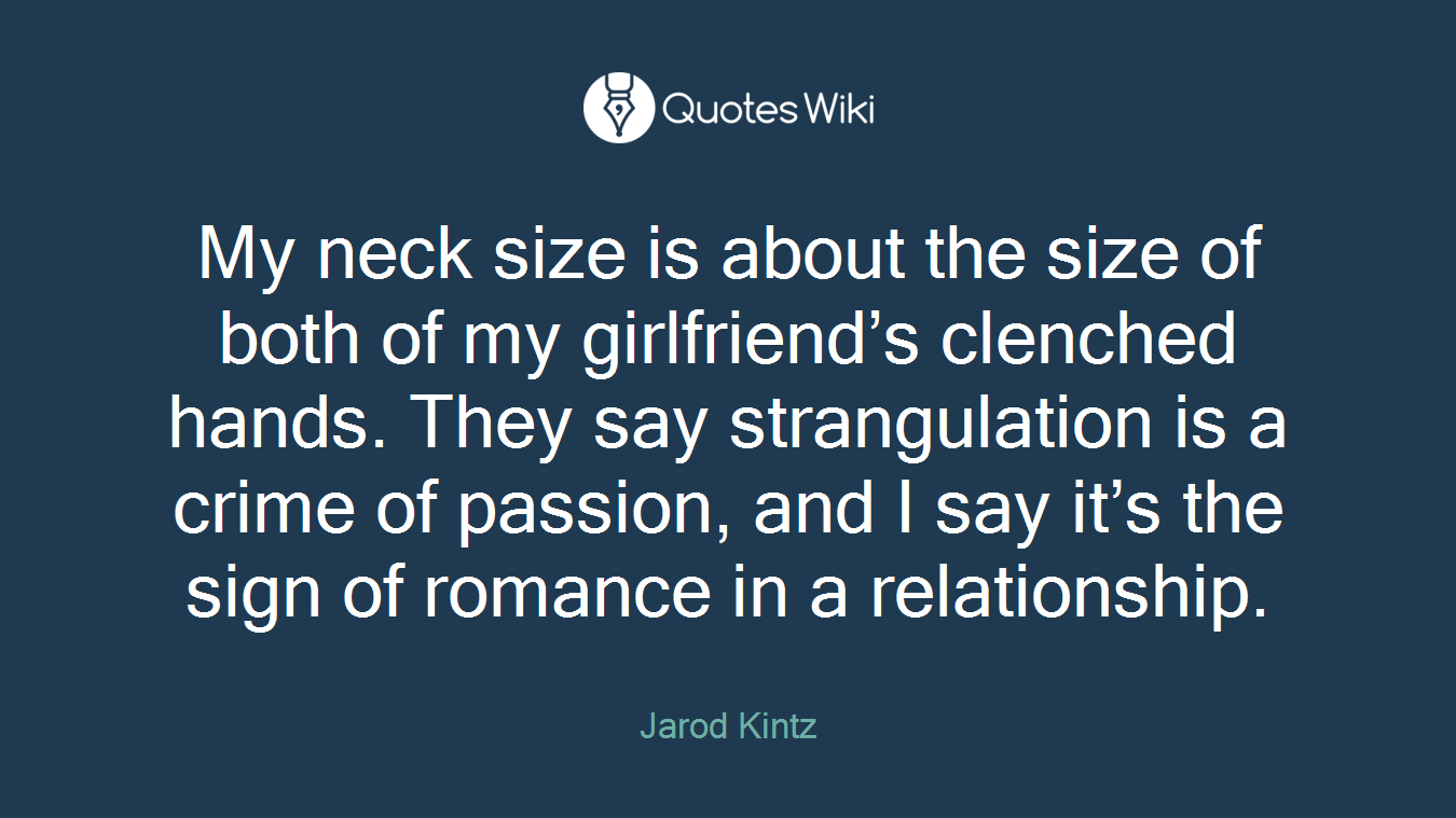 My neck size is about the size of both of my girlfriend's clenched hands. They say strangulation is a crime of passion, and I say it's the sign of romance in a relationship.
