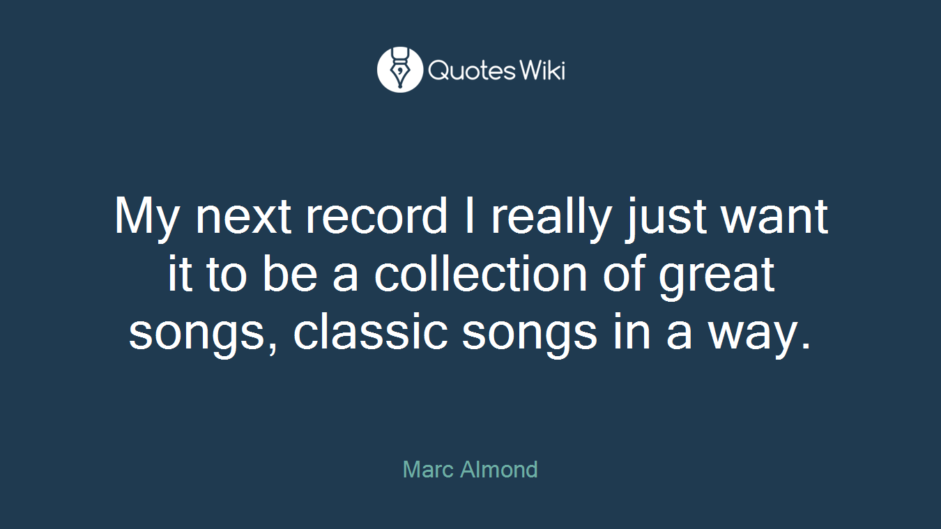 My next record I really just want it to be a collection of great songs, classic songs in a way.
