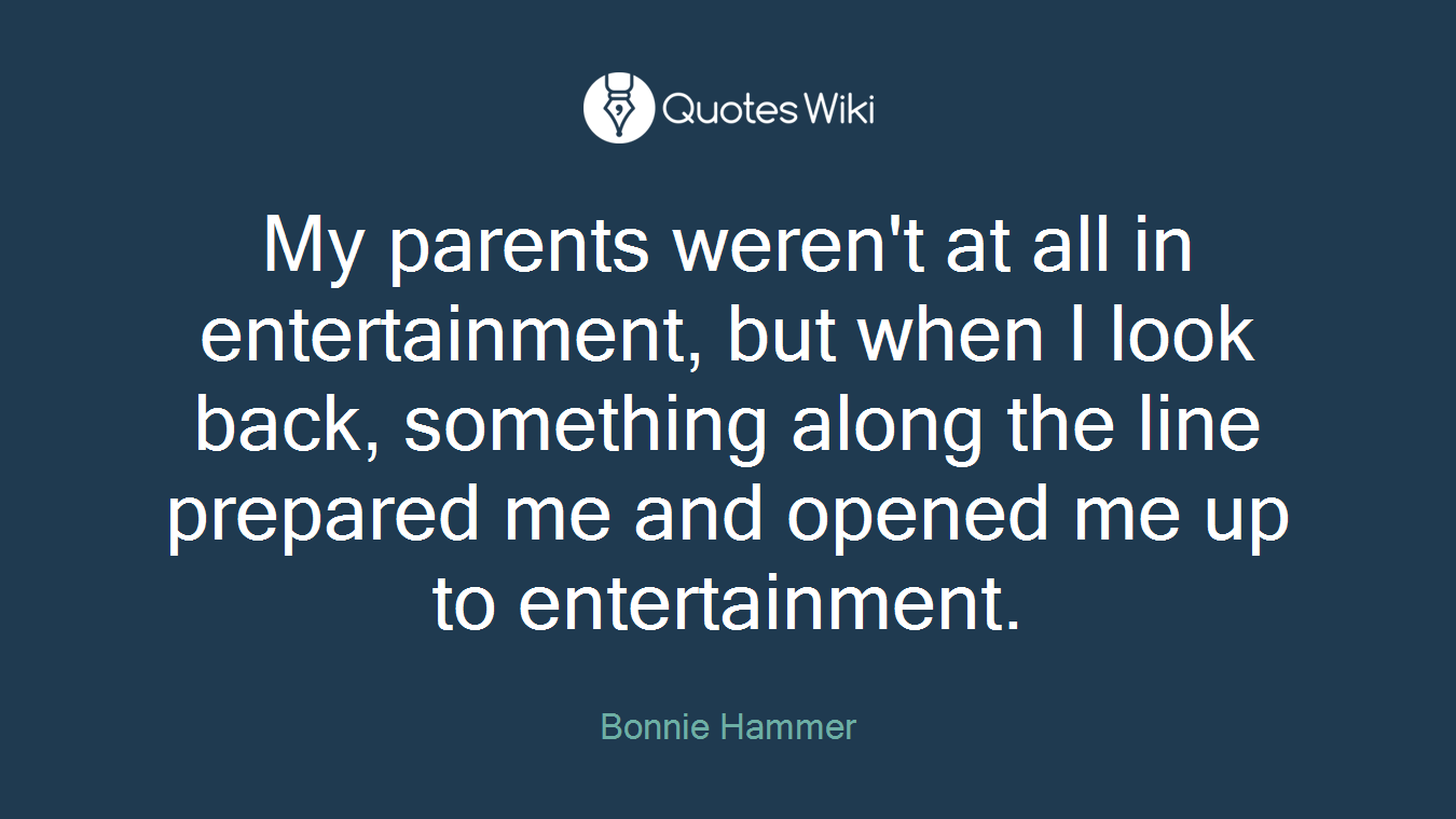 My parents weren't at all in entertainment, but when I look back, something along the line prepared me and opened me up to entertainment.