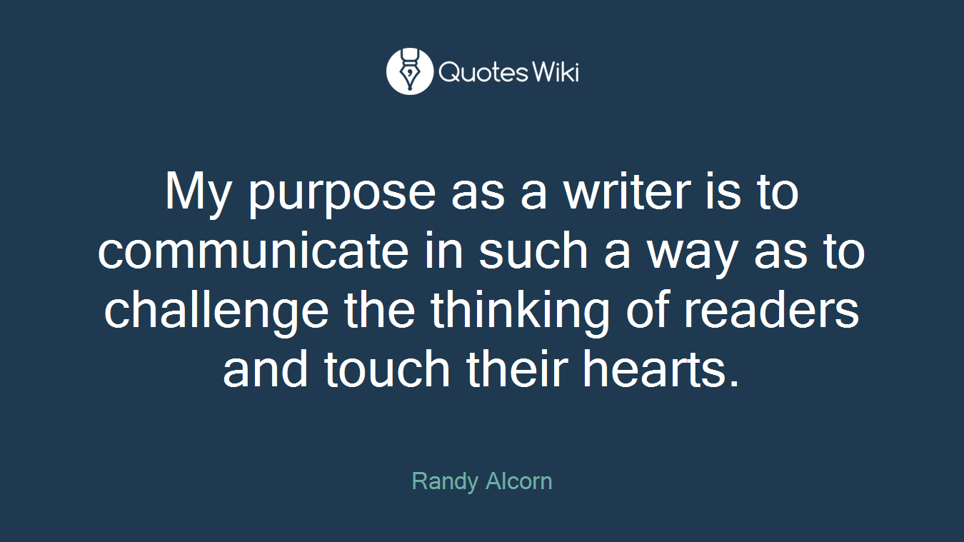 My purpose as a writer is to communicate in such a way as to challenge the thinking of readers and touch their hearts.