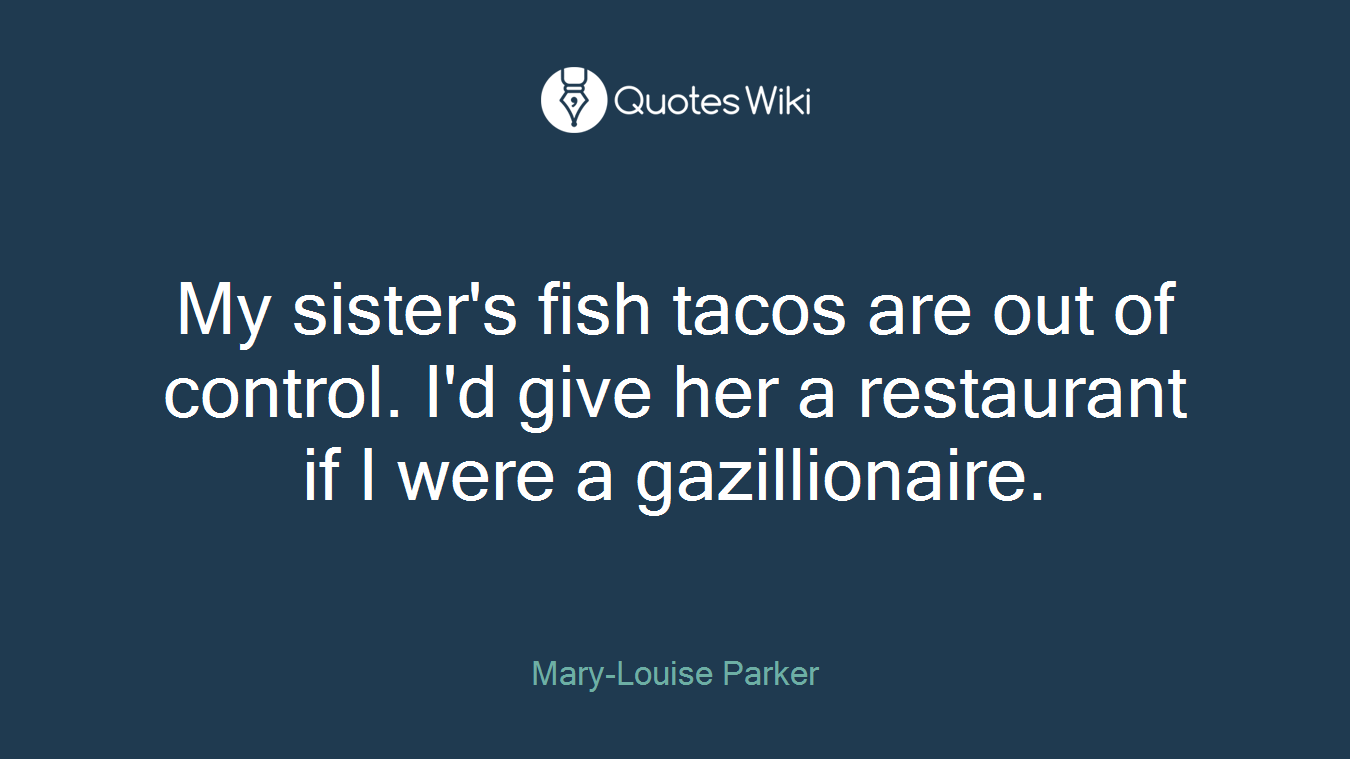 My sister's fish tacos are out of control. I'd give her a restaurant if I were a gazillionaire.