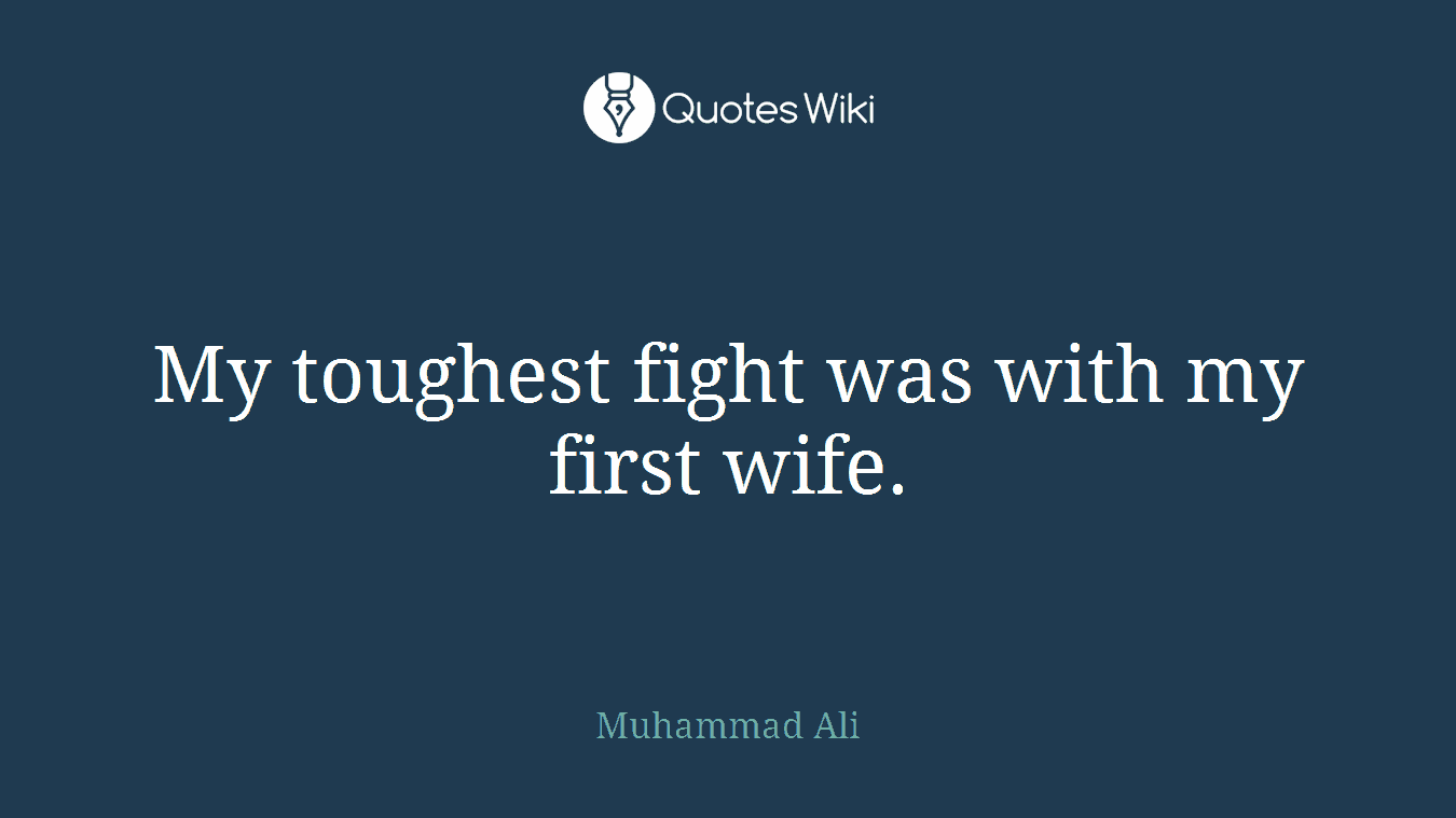 My toughest fight was with my first wife.