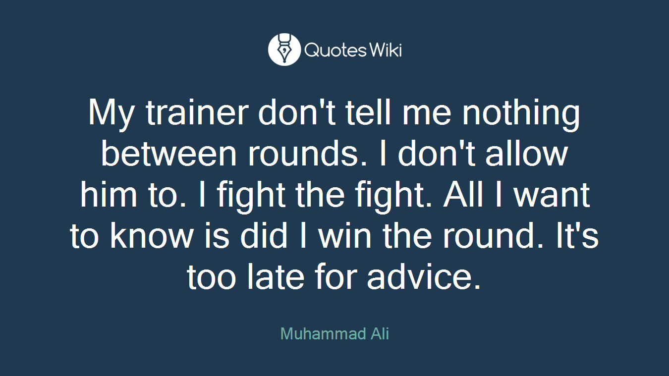 My trainer don't tell me nothing between rounds. I don't allow him to. I fight the fight. All I want to know is did I win the round. It's too late for advice.