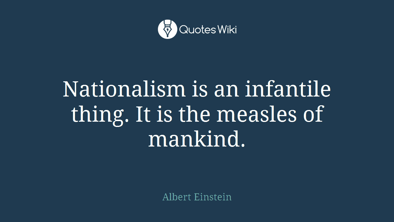 Nationalism is an infantile thing. It is the measles of mankind.