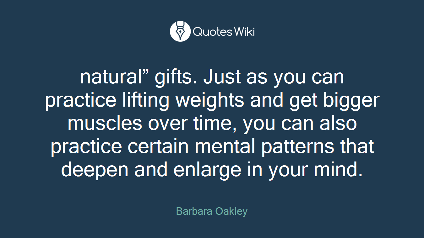"""natural"""" gifts. Just as you can practice lifting weights and get bigger muscles over time, you can also practice certain mental patterns that deepen and enlarge in your mind."""