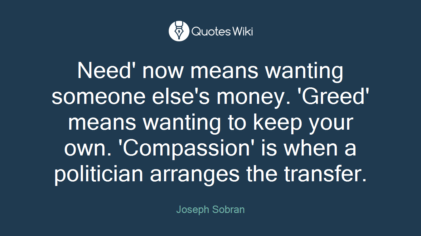 Need' now means wanting someone else's money. 'Greed' means wanting to keep your own. 'Compassion' is when a politician arranges the transfer.