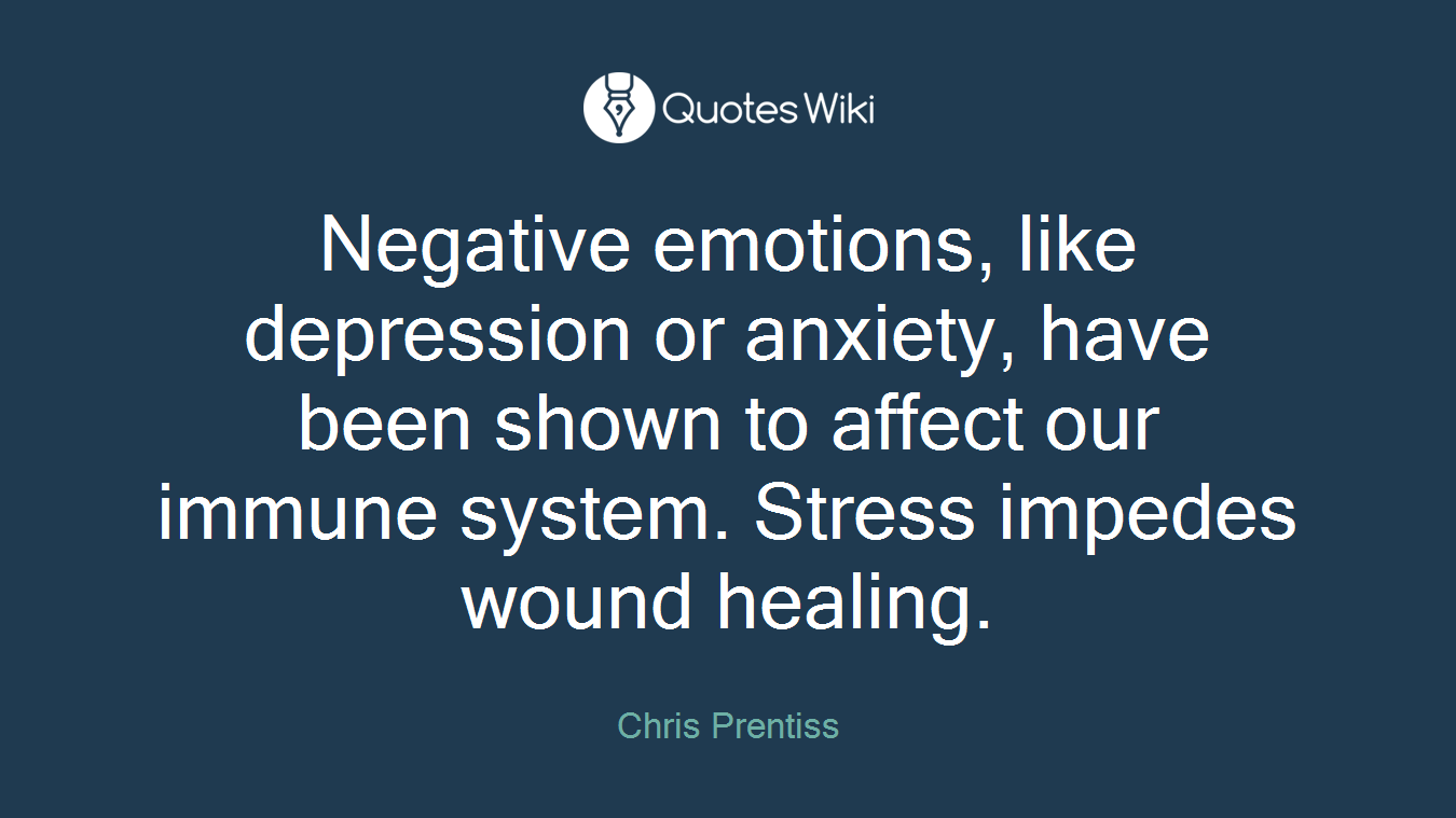 Negative emotions, like depression or anxiety, have been shown to affect our immune system. Stress impedes wound healing.