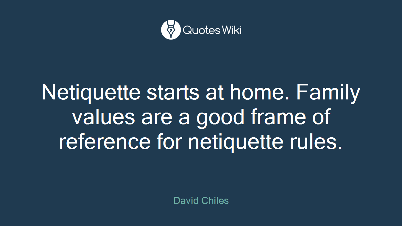 Netiquette starts at home. Family values are a good frame of reference for netiquette rules.