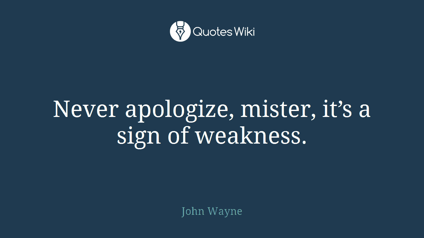 Never apologize, mister, it's a sign of weakness.