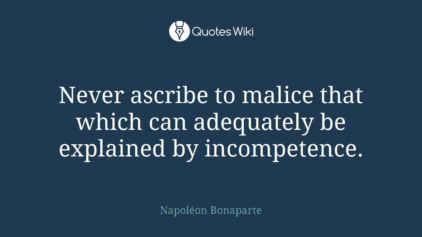 Never ascribe to malice that which can adequately be explained by incompetence.