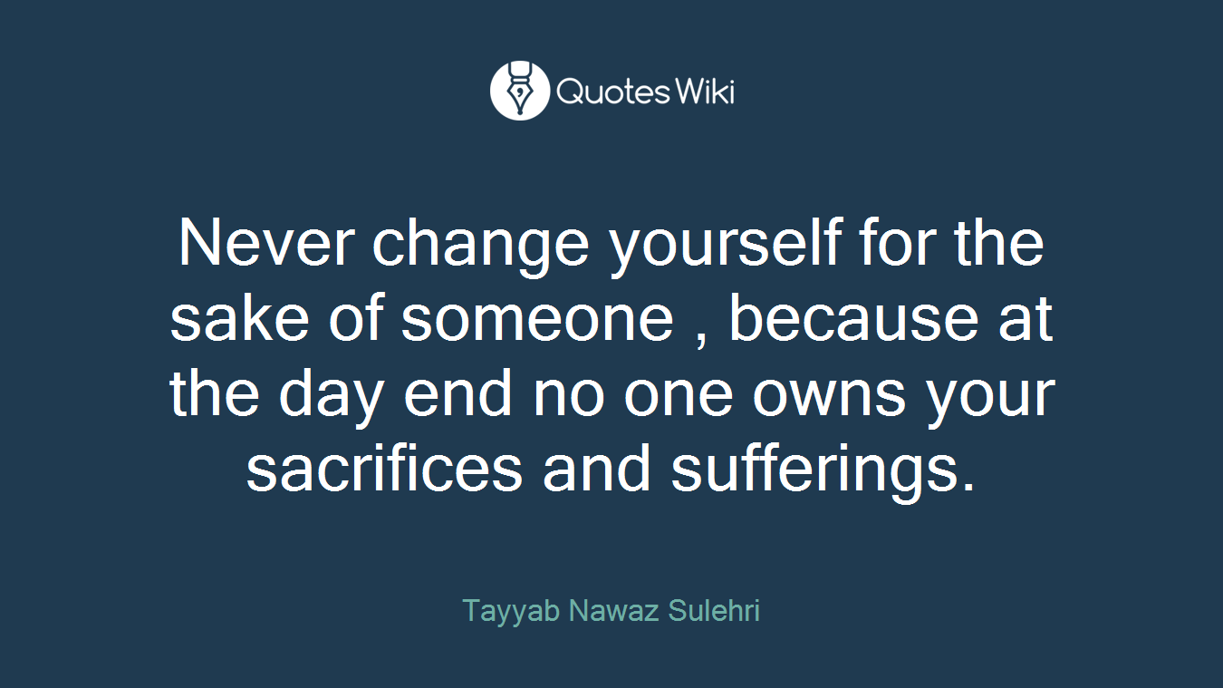 Never change yourself for the sake of someone , because at the day end no one owns your sacrifices and sufferings.