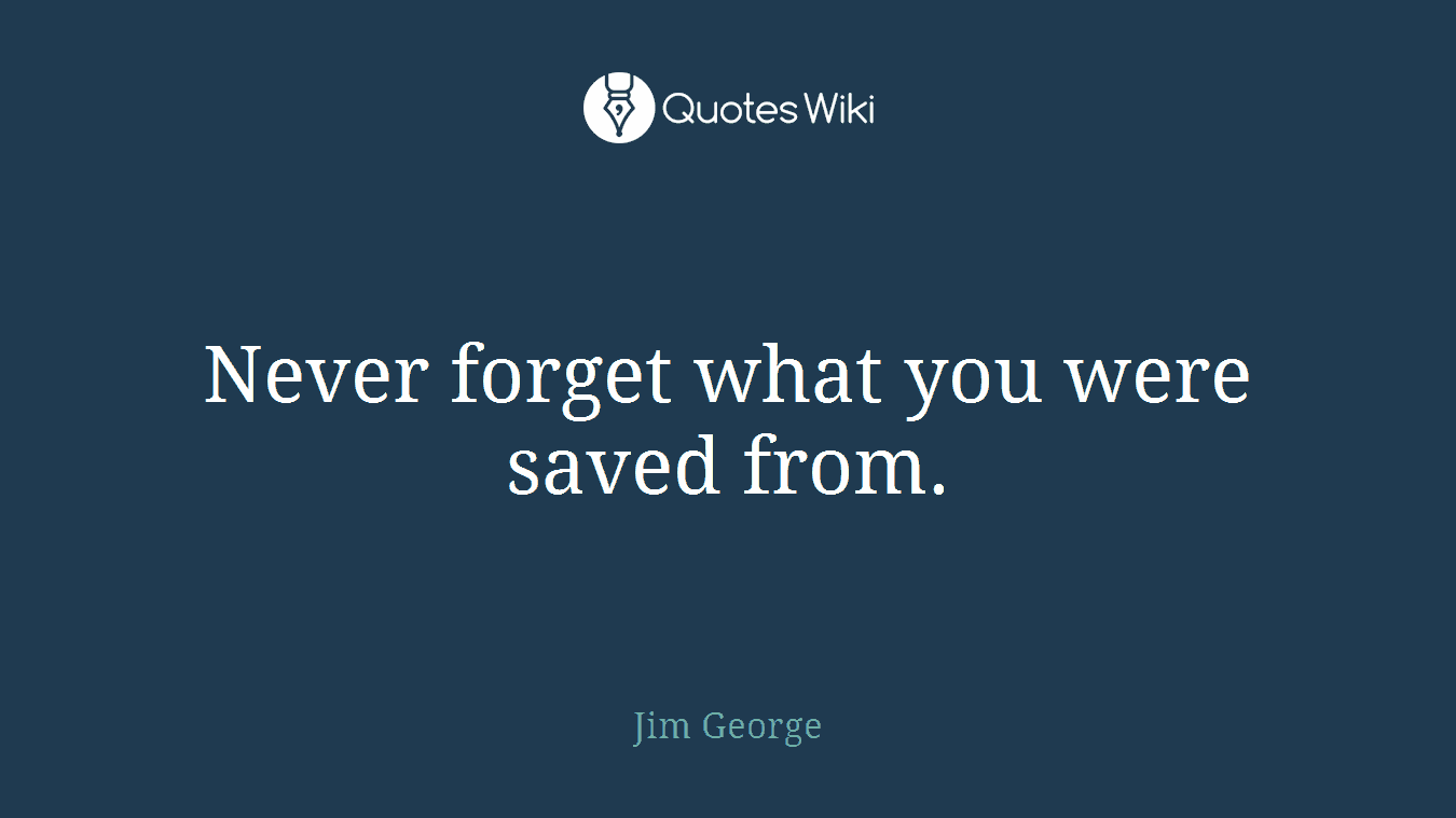 Never forget what you were saved from.