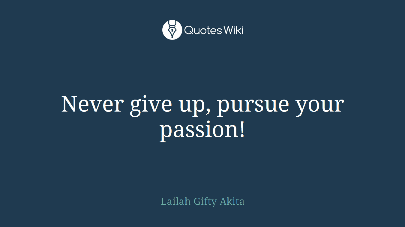 Never give up, pursue your passion!