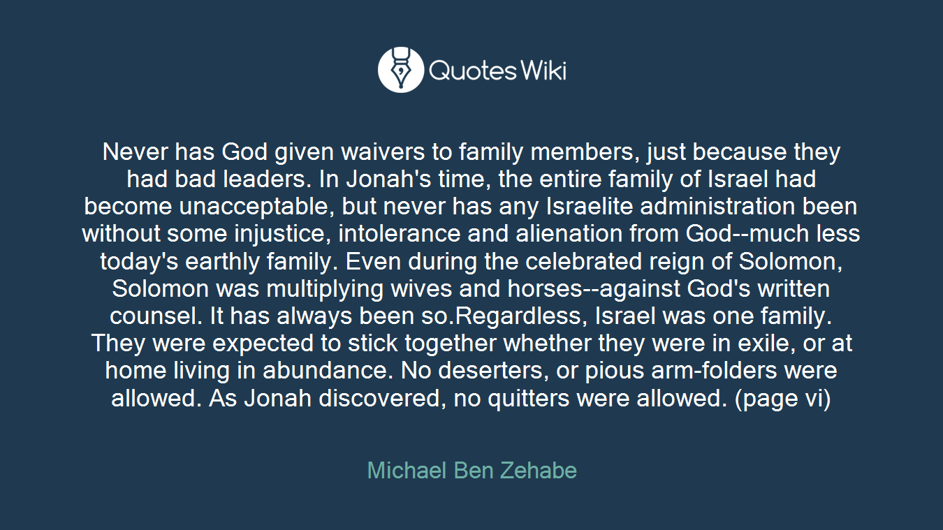 Never has God given waivers to family members, just because they had bad leaders. In Jonah's time, the entire family of Israel had become unacceptable, but never has any Israelite administration been without some injustice, intolerance and alienation from God--much less today's earthly family. Even during the celebrated reign of Solomon, Solomon was multiplying wives and horses--against God's written counsel. It has always been so.Regardless, Israel was one family. They were expected to stick together whether they were in exile, or at home living in abundance. No deserters, or pious arm-folders were allowed. As Jonah discovered, no quitters were allowed. (page vi)