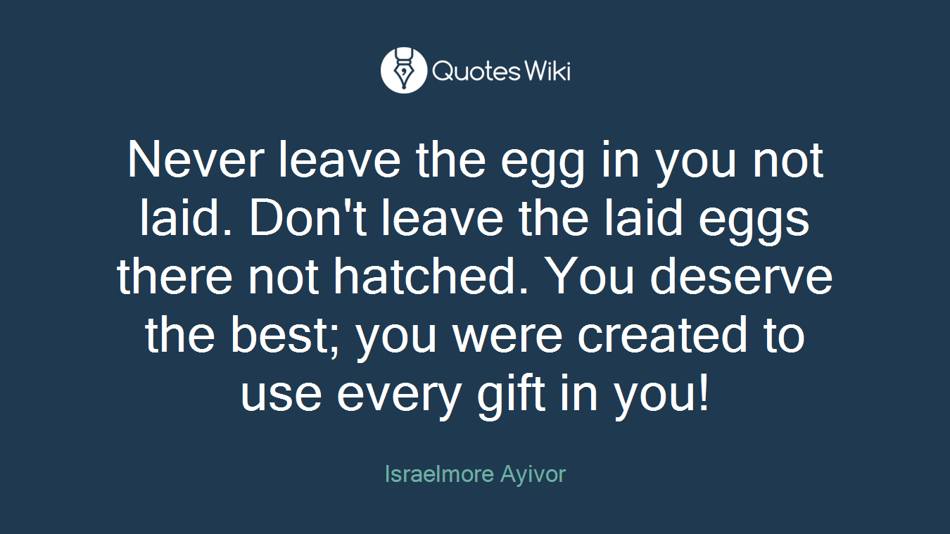 Never leave the egg in you not laid. Don't leave the laid eggs there not hatched. You deserve the best; you were created to use every gift in you!