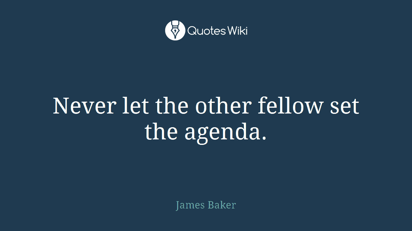 Never let the other fellow set the agenda.