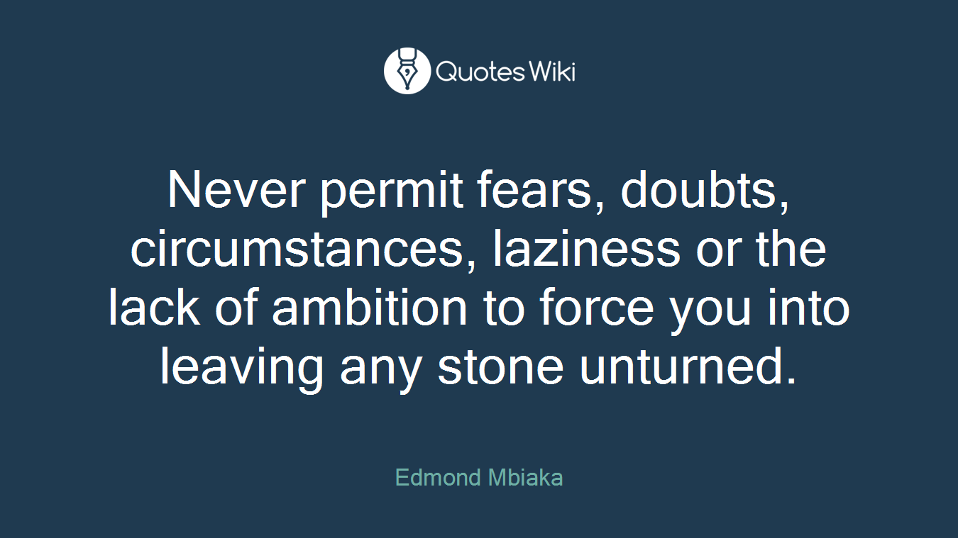 Never permit fears, doubts, circumstances, laziness or the lack of ambition to force you into leaving any stone unturned.