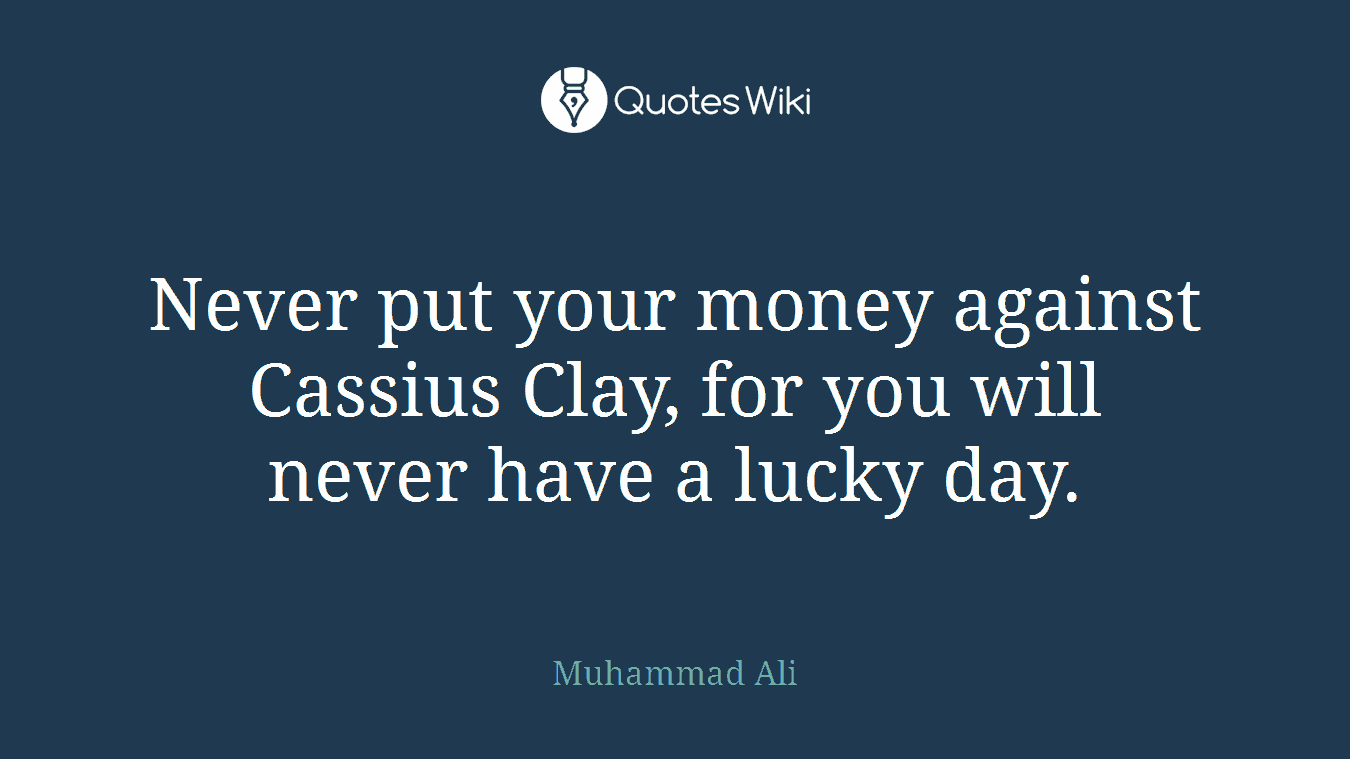 Never put your money against Cassius Clay, for you will never have a lucky day.