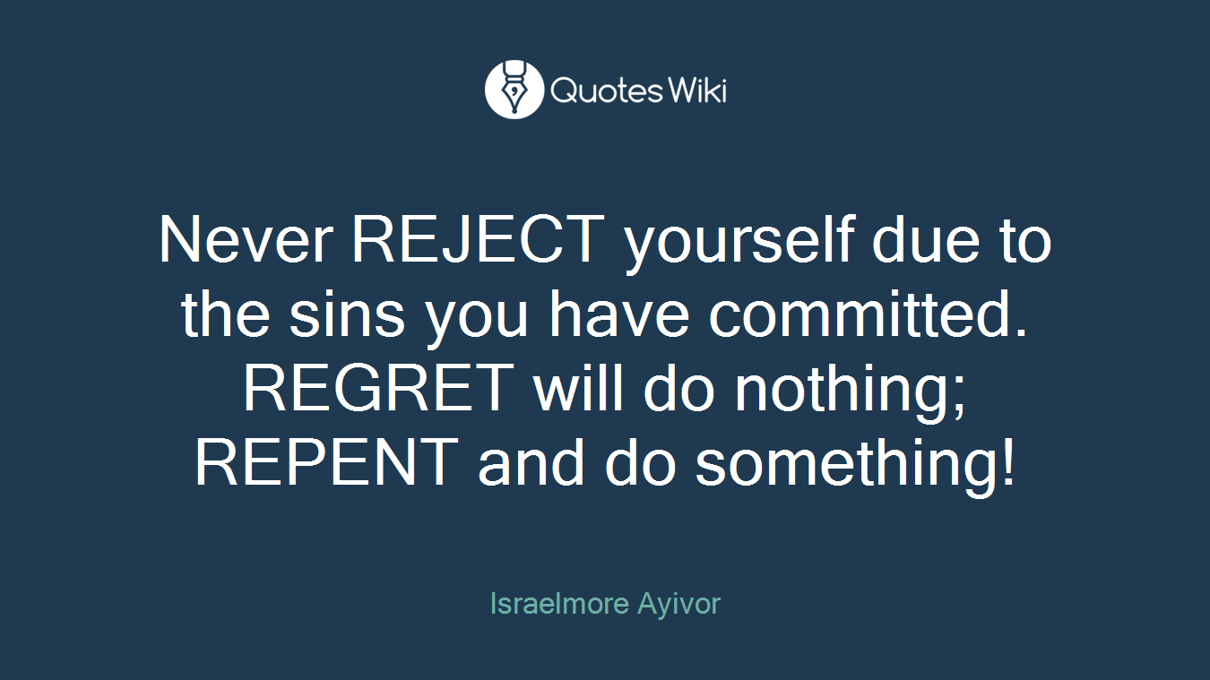Never REJECT yourself due to the sins you have committed. REGRET will do nothing; REPENT and do something!
