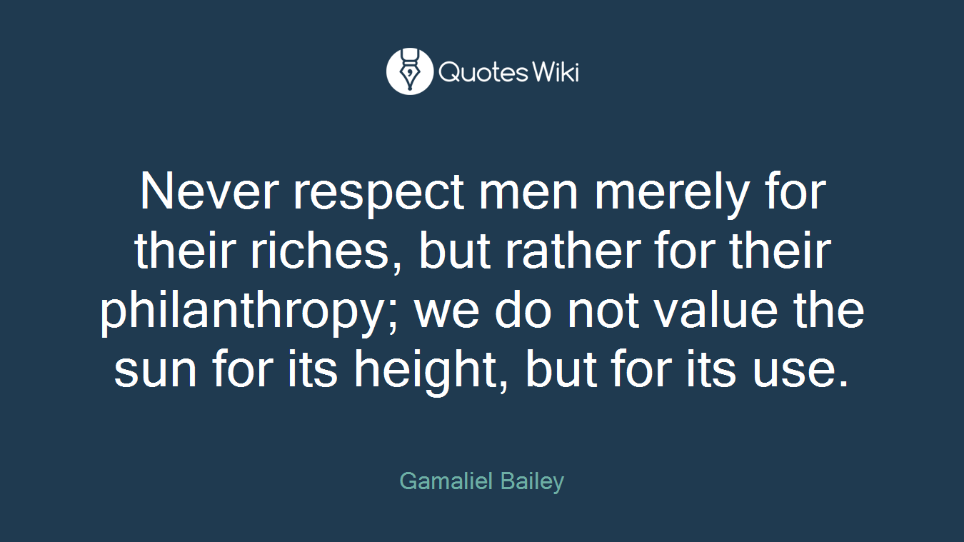 Never respect men merely for their riches, but rather for their philanthropy; we do not value the sun for its height, but for its use.