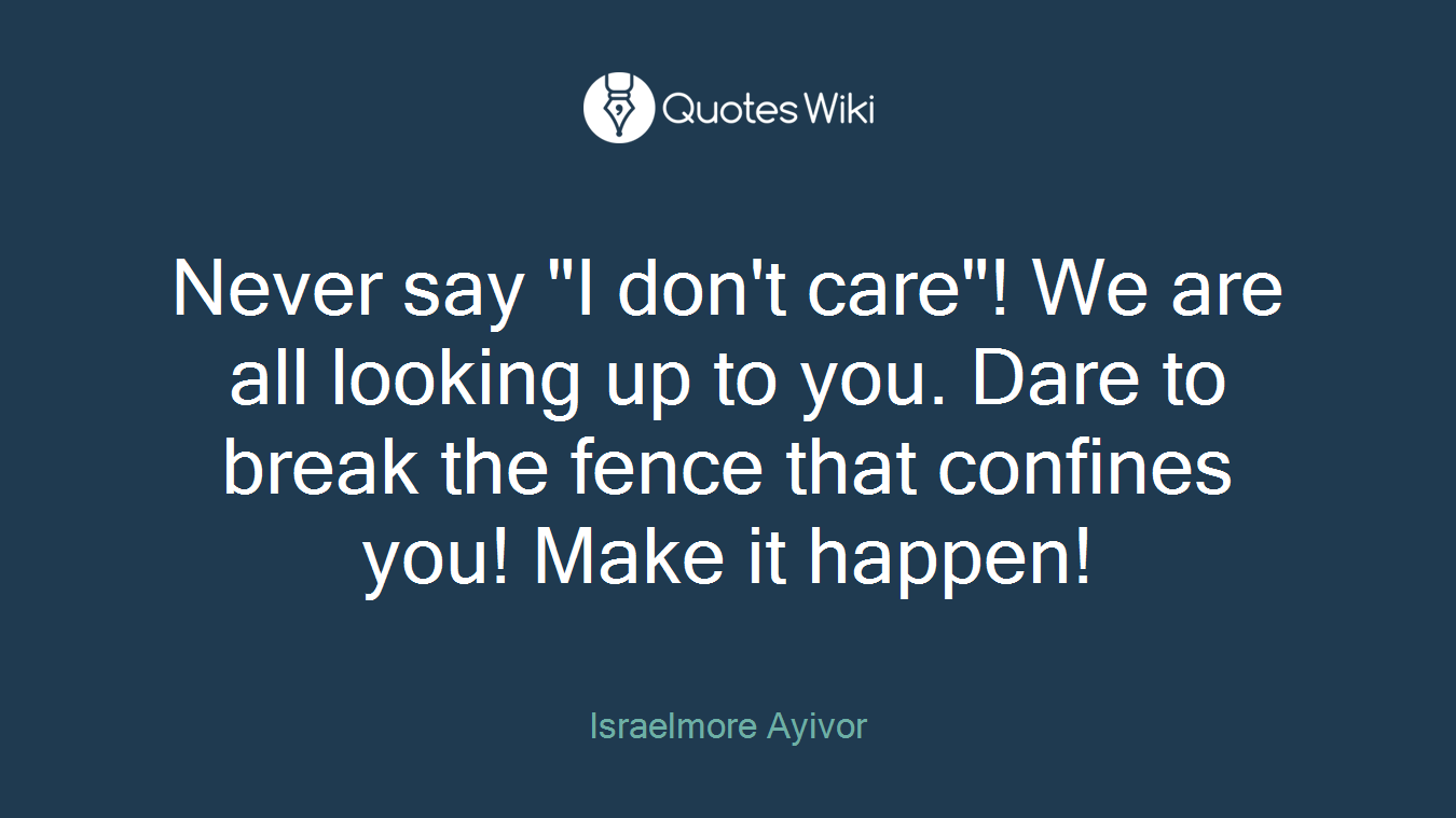 "Never say ""I don't care""! We are all looking up to you. Dare to break the fence that confines you! Make it happen!"