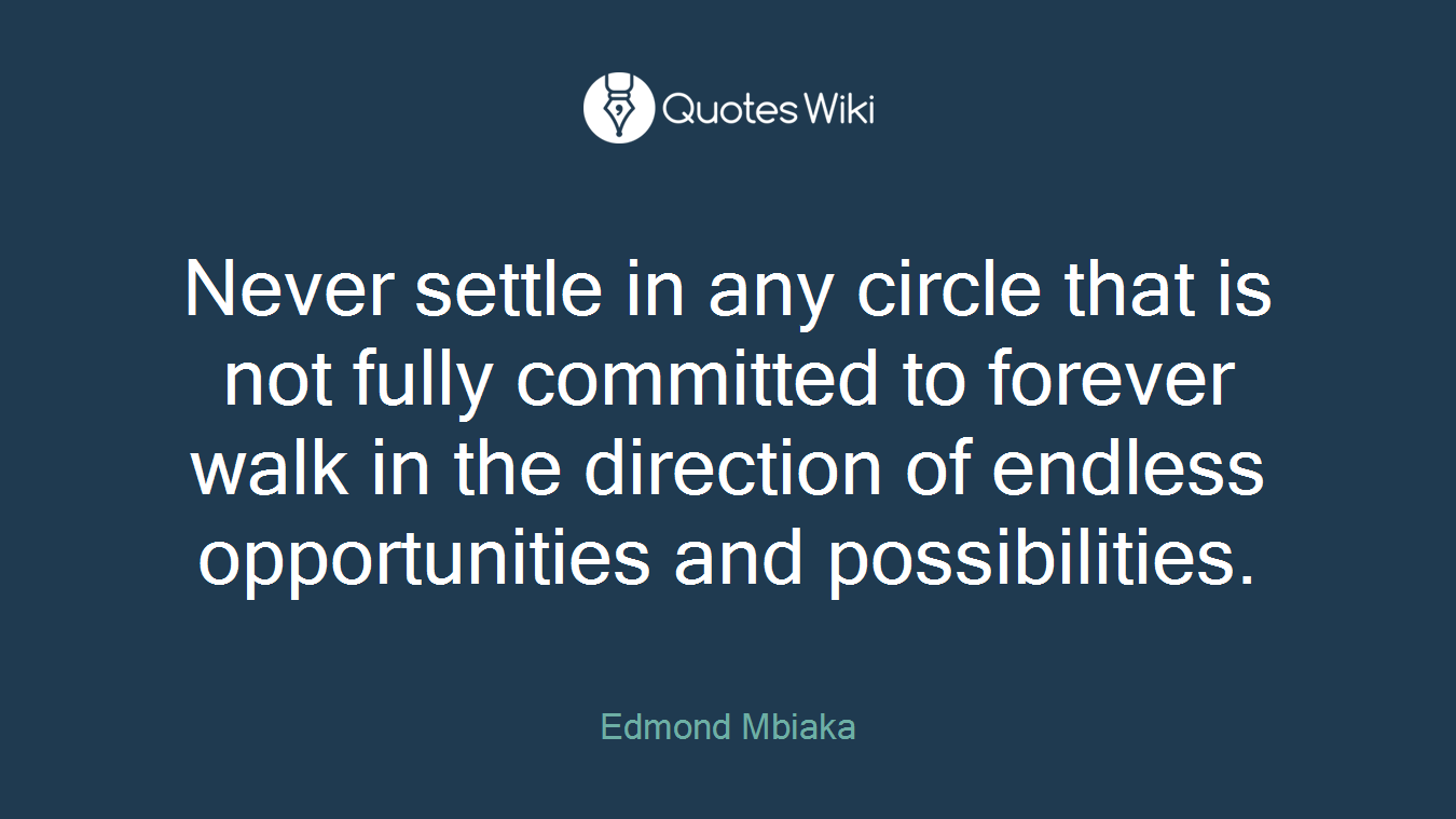 Never settle in any circle that is not fully committed to forever walk in the direction of endless opportunities and possibilities.