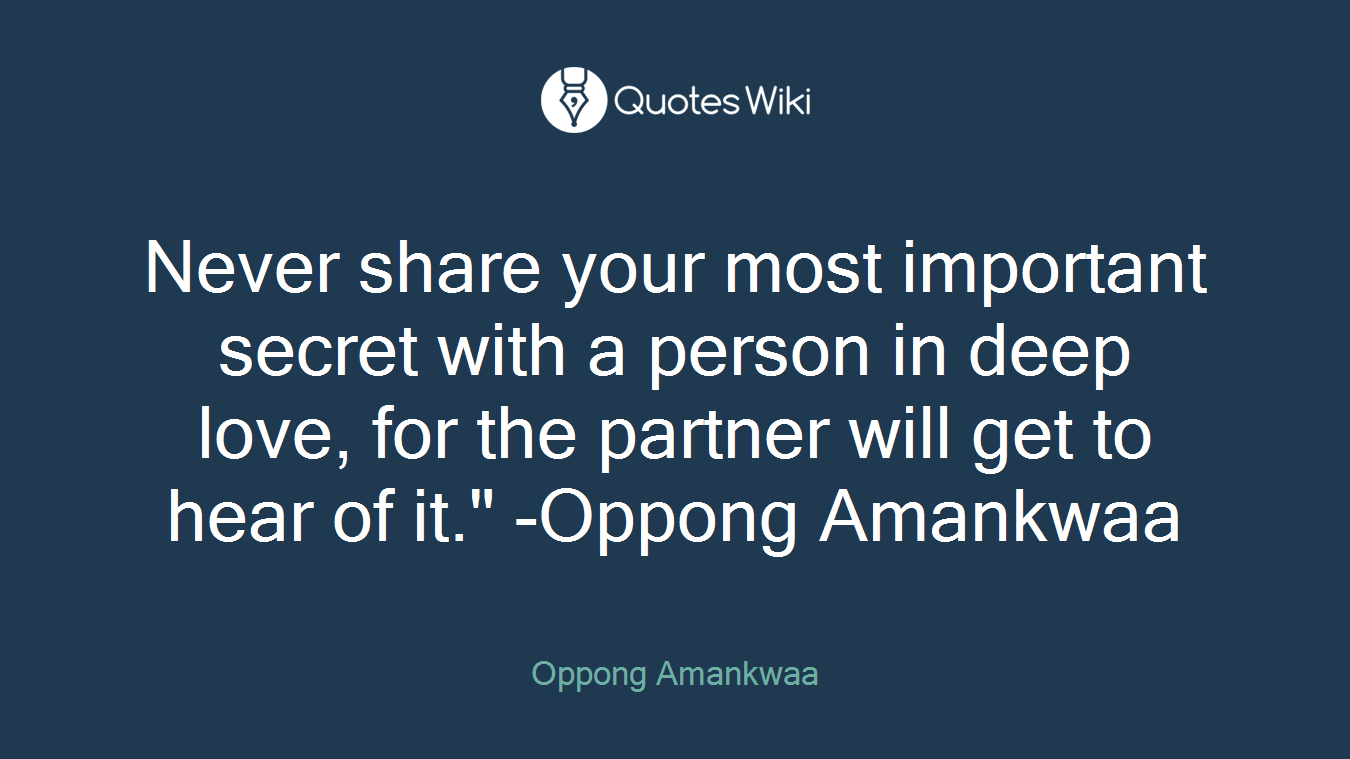 """Never share your most important secret with a person in deep love, for the partner will get to hear of it."""" -Oppong Amankwaa"""