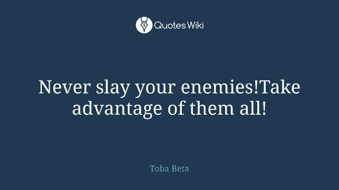 Never slay your enemies!Take advantage of them all!