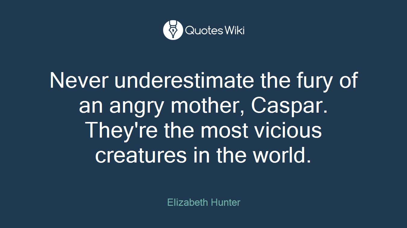 Never underestimate the fury of an angry mother, Caspar. They're the most vicious creatures in the world.