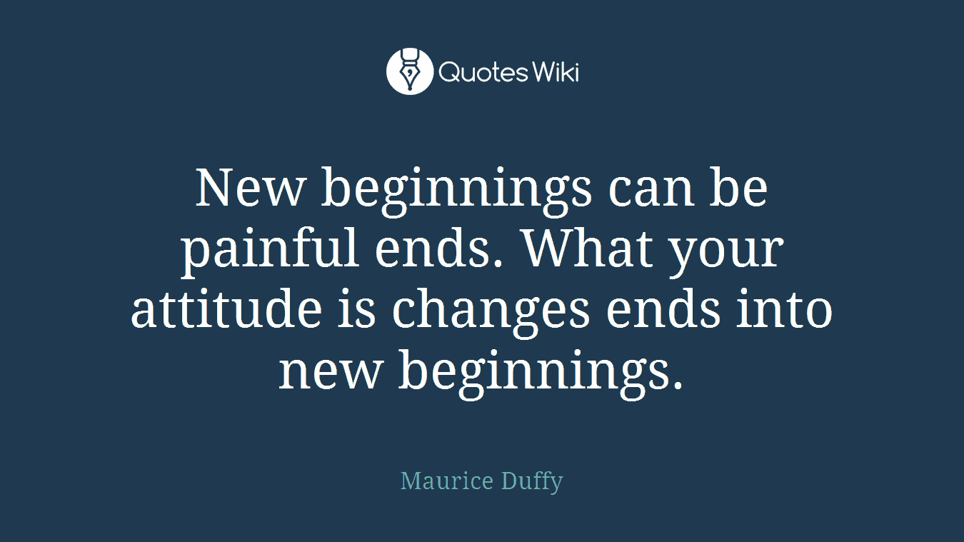 New beginnings can be painful ends. What your attitude is changes ends into new beginnings.