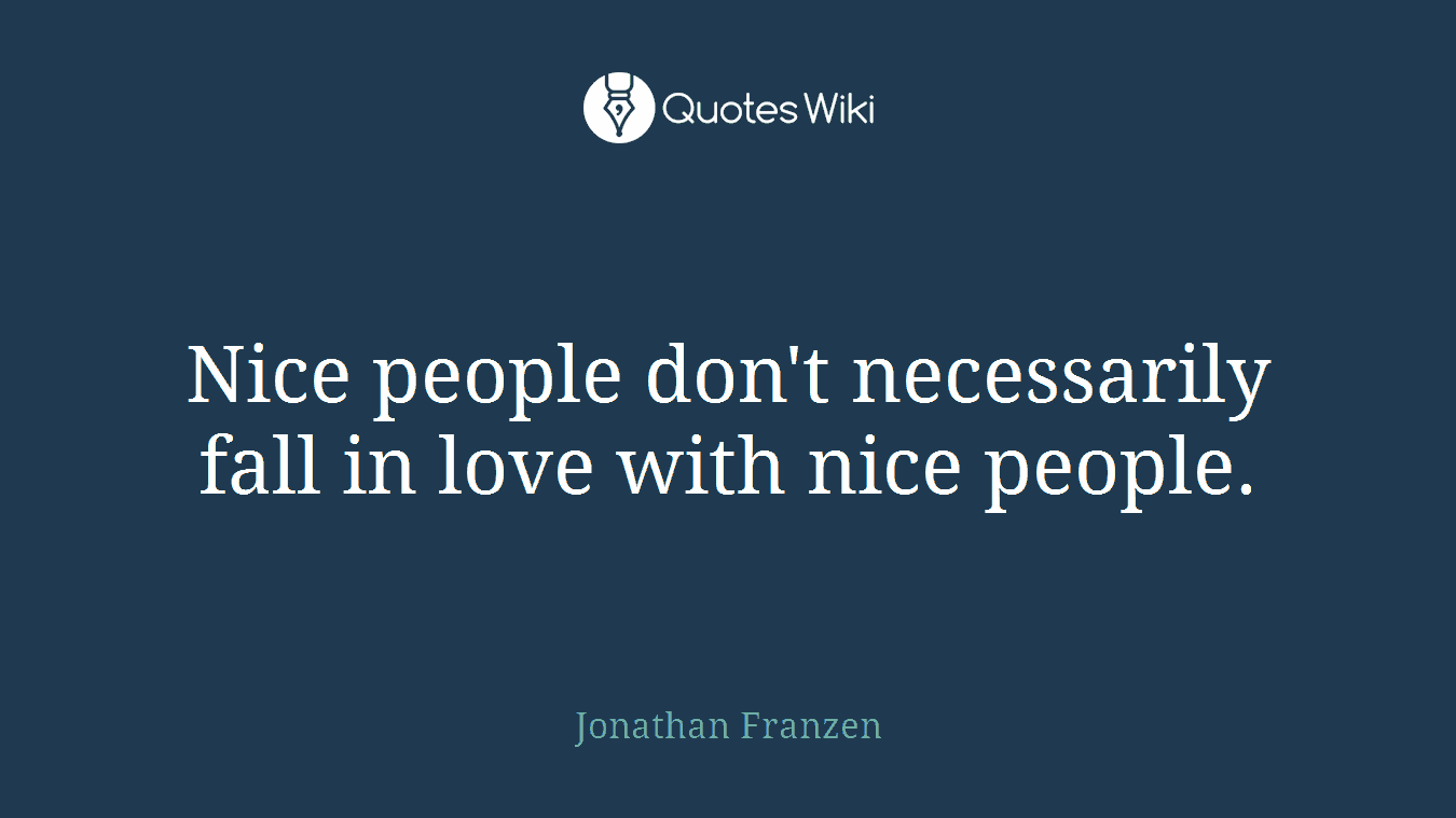 Nice people don't necessarily fall in love with nice people.
