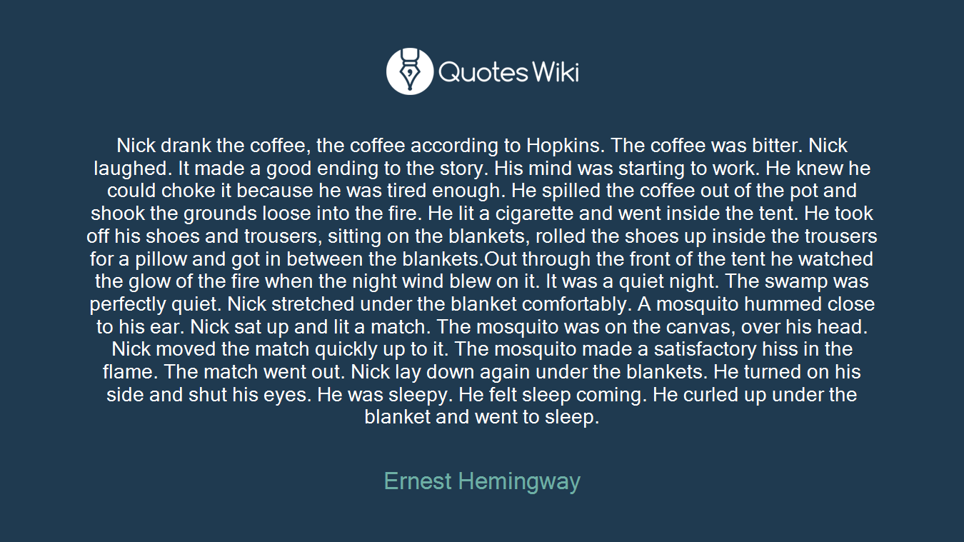 Nick drank the coffee, the coffee according to Hopkins. The coffee was bitter. Nick laughed. It made a good ending to the story. His mind was starting to work. He knew he could choke it because he was tired enough. He spilled the coffee out of the pot and shook the grounds loose into the fire. He lit a cigarette and went inside the tent. He took off his shoes and trousers, sitting on the blankets, rolled the shoes up inside the trousers for a pillow and got in between the blankets.Out through the front of the tent he watched the glow of the fire when the night wind blew on it. It was a quiet night. The swamp was perfectly quiet. Nick stretched under the blanket comfortably. A mosquito hummed close to his ear. Nick sat up and lit a match. The mosquito was on the canvas, over his head. Nick moved the match quickly up to it. The mosquito made a satisfactory hiss in the flame. The match went out. Nick lay down again under the blankets. He turned on his side and shut his eyes. He was sleepy. He felt sleep coming. He curled up under the blanket and went to sleep.