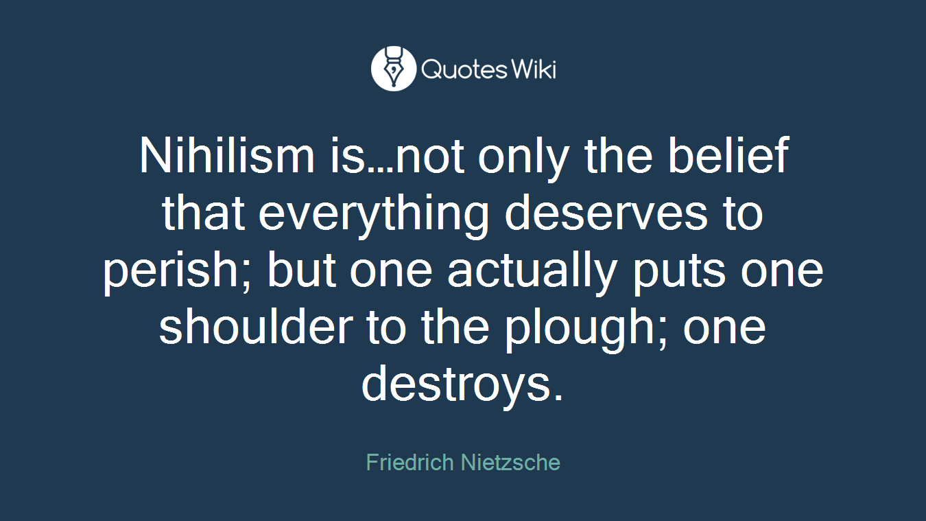 Nihilism is…not only the belief that everything deserves to perish; but one actually puts one shoulder to the plough; one destroys.