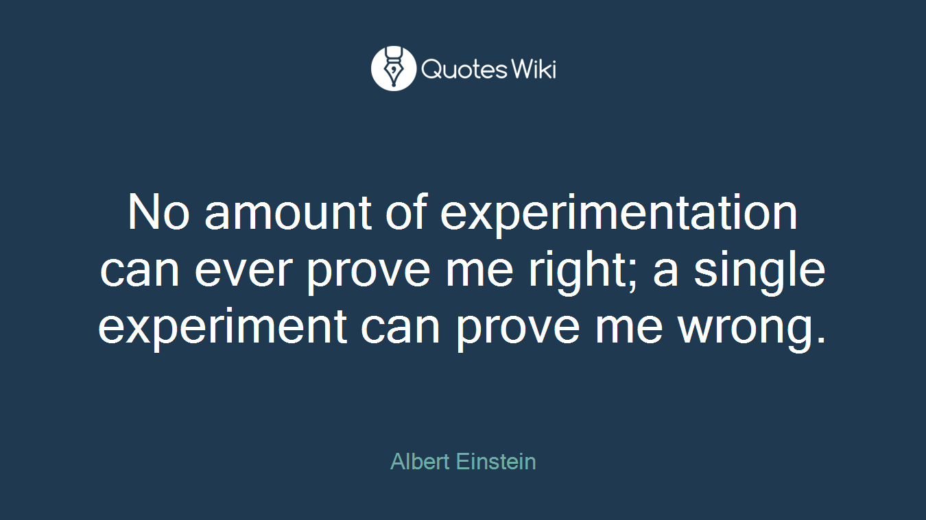 No Amount Of Experimentation Can Ever Prove Me