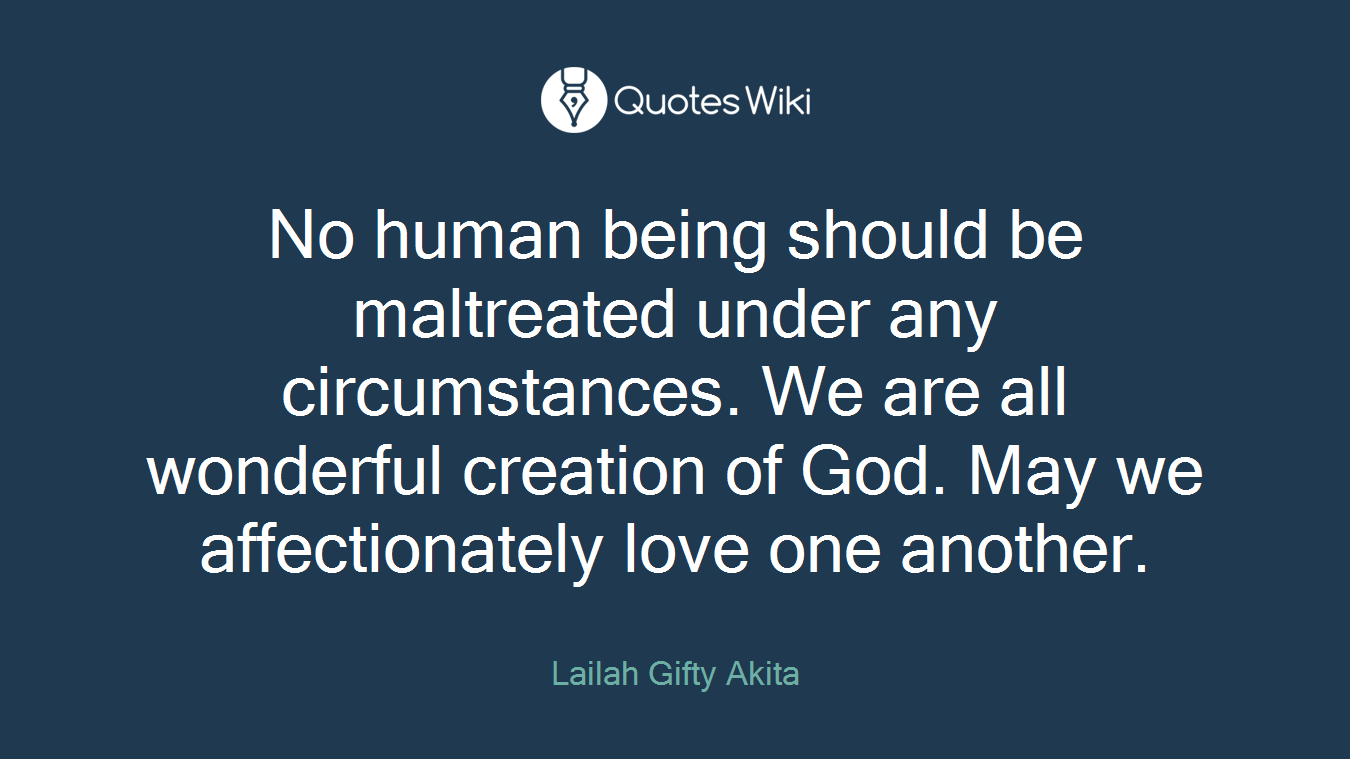 No human being should be maltreated under any circumstances. We are all wonderful creation of God. May we affectionately love one another.